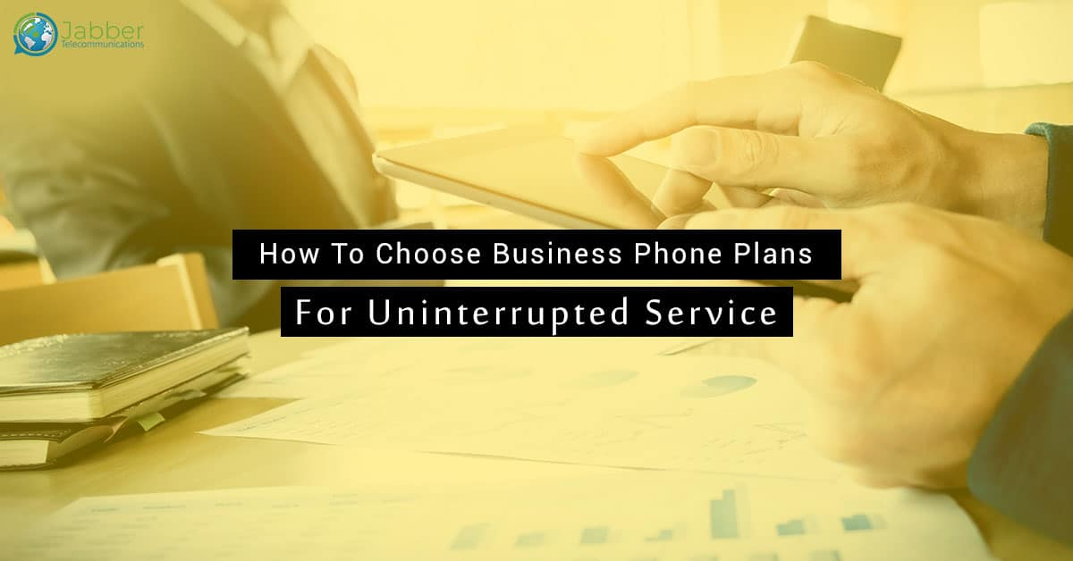 How To Choose Business Phone Plans For Uninterrupted Service